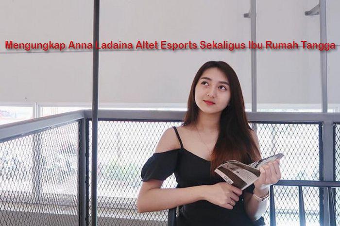 Mengungkap Anna Ladaina Altet Esports Sekaligus Ibu Rumah Tangga